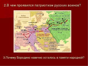 2.В чем проявился патриотизм русских воинов? 3.Почему Бородино навечно остало