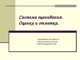 Система оценивания. Оценка и отметка. ВЫПОЛНИЛА: ЛЕСКОВА В.Н. учитель начальн