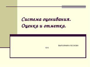 Система оценивания. Оценка и отметка. ВЫПОЛНИЛА ЛЕСКОВА В.Н.