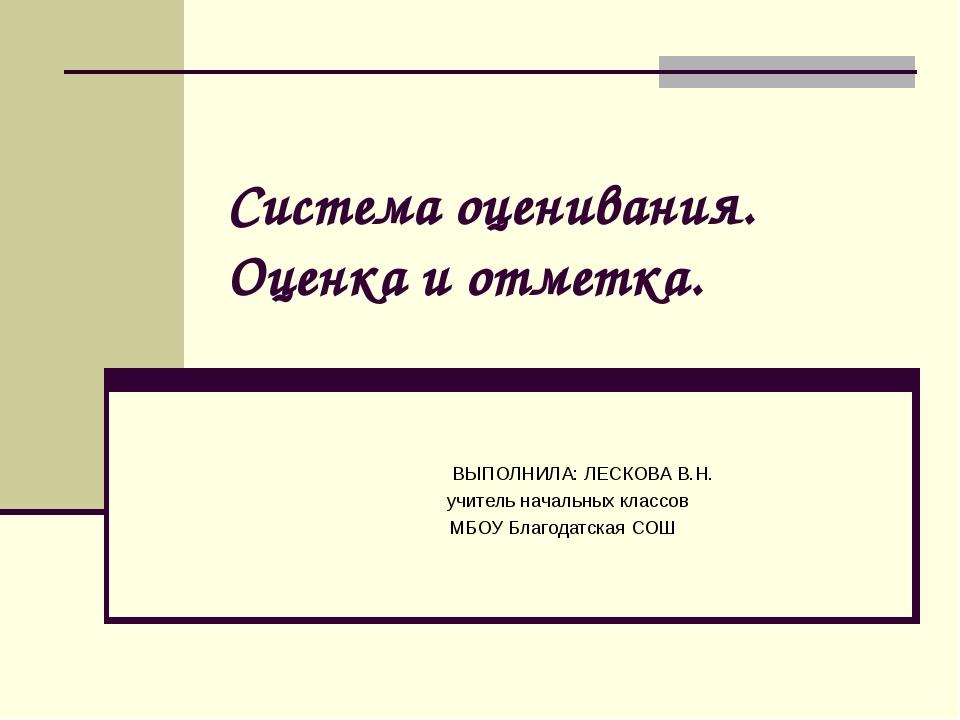 Система оценивания. Оценка и отметка. ВЫПОЛНИЛА: ЛЕСКОВА В.Н. учитель начальн...