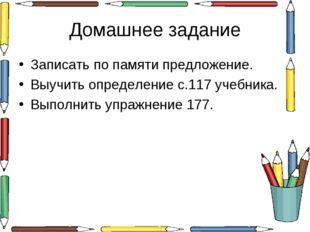 Домашнее задание Записать по памяти предложение. Выучить определение с.117 уч