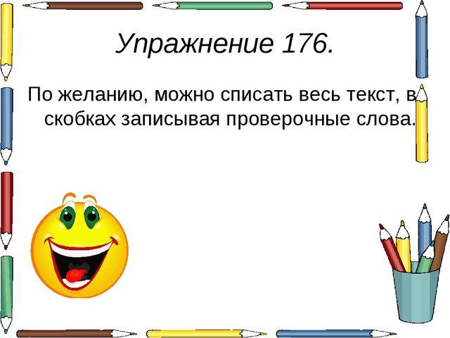 Упражнение 176. По желанию, можно списать весь текст, в скобках записывая про...