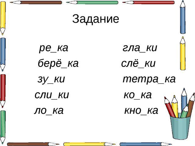 Задание ре_ка гла_ки берё_ка слё_ки зу_ки тетра_ка сли_ки ко_ка ло_ка кно_ка