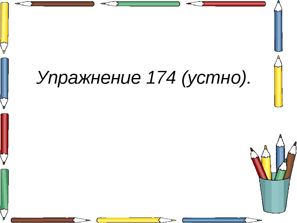 Упражнение 174 (устно).