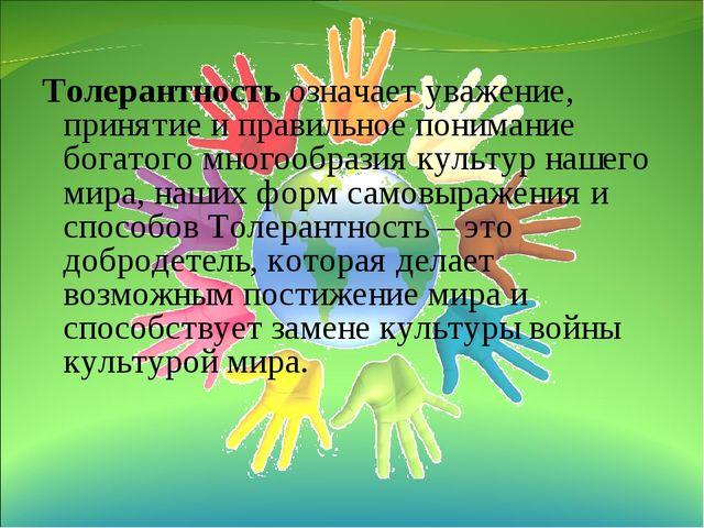 Толерантность означает уважение, принятие и правильное понимание богатого мн...