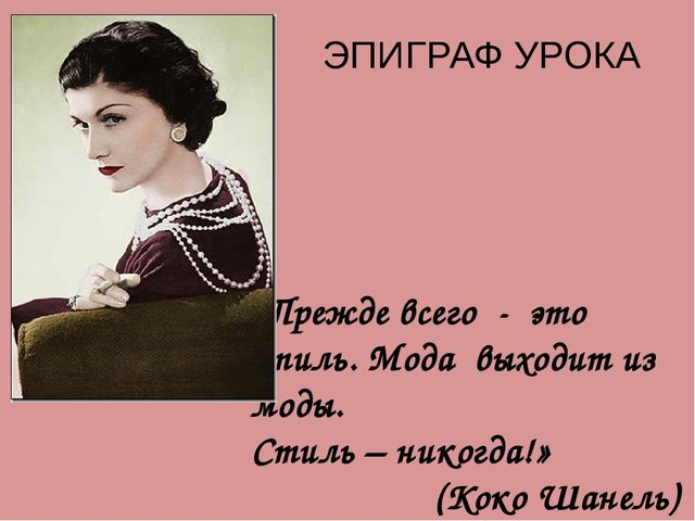 «Прежде всего - это стиль. Мода выходит из моды. Стиль – никогда!» (Коко Шане...