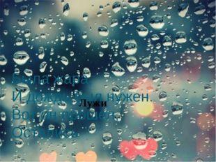 Была жара, И дождь был нужен. Вот он прошел, Остались Лужи