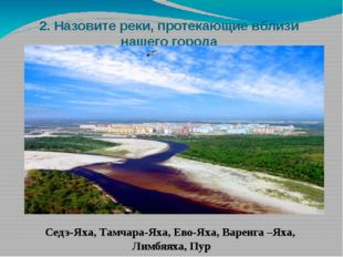 2. Назовите реки, протекающие вблизи нашего города Седэ-Яха, Тамчара-Яха, Ево