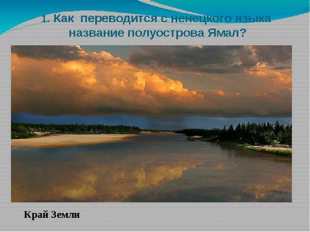 1. Как переводится с ненецкого языка название полуострова Ямал? Край Земли