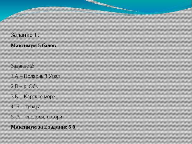 Задание 1: Максимум 5 балов Задание 2: 1.А – Полярный Урал 2.В – р. Обь 3.Б...