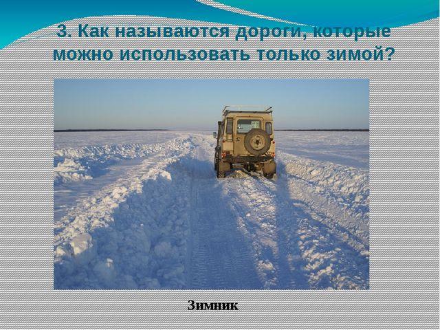 3. Как называются дороги, которые можно использовать только зимой? Зимник