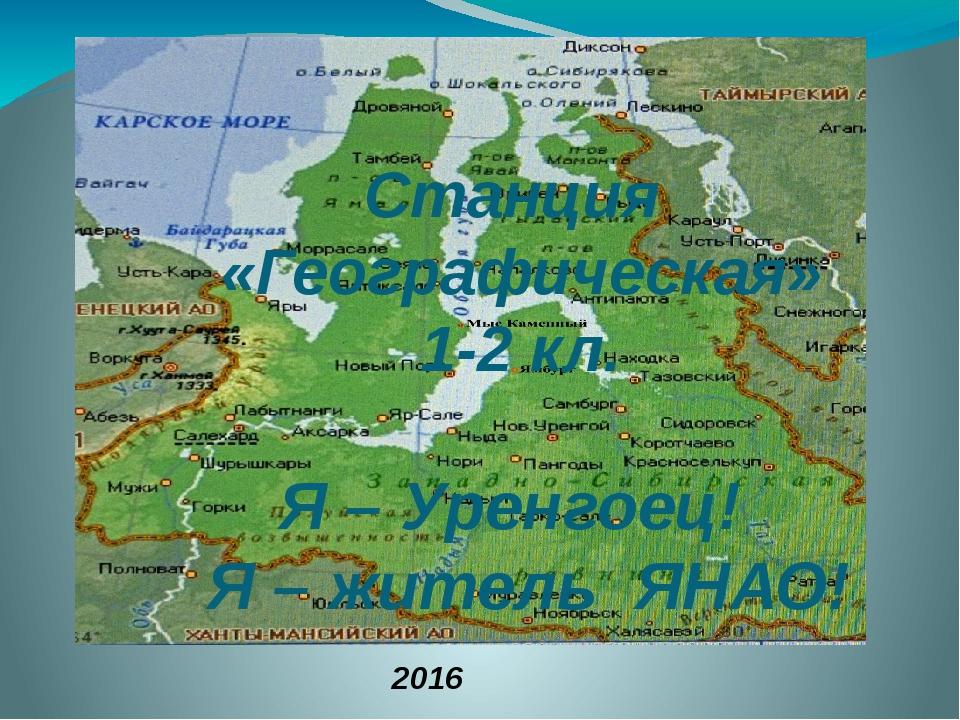 Я – Уренгоец! Я – житель ЯНАО! Станция «Географическая» 1-2 кл. 2016