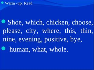 Warm -up: Read Shoe, which, chicken, choose, please, city, where, this, thin,