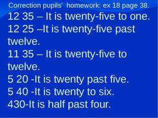 Correction pupils' homework: ex 18 page 38. 12 35 – It is twenty-five to one