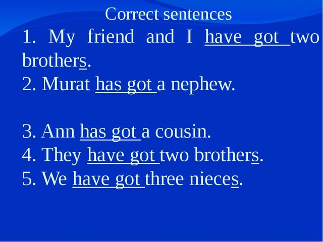 Correct sentences 1. My friend and I have got two brothers. 2. Murat has got...