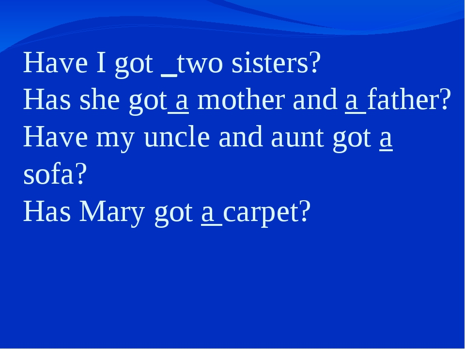 Have I got _two sisters? Has she got a mother and a father? Have my uncle an...