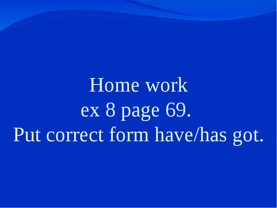 Home work ex 8 page 69. Put correct form have/has got.