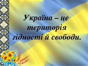Україна – це територія гідності й свободи.