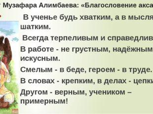 Завет Музафара Алимбаева: «Благословение аксакала» В ученье будь хватким, а