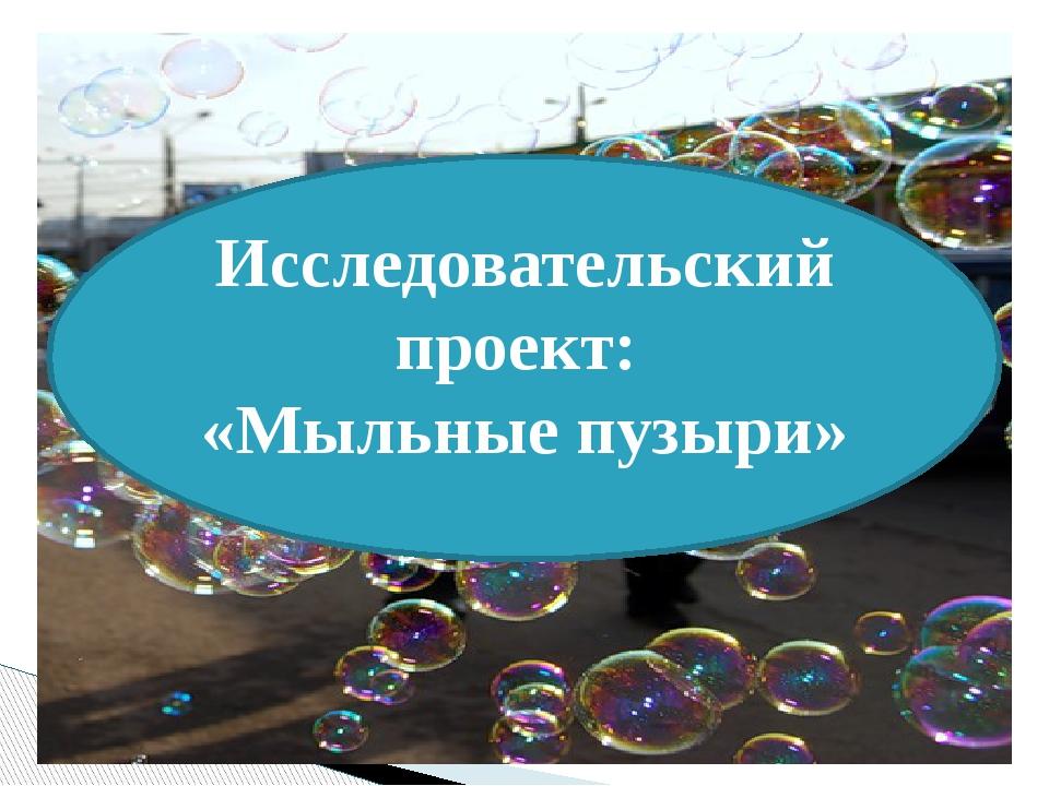 Исследовательский проект: «Мыльные пузыри»