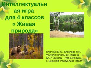 Интеллектуальная игра для 4 классов « Живая природа» Ключник Е.Ю., Киселёва Л