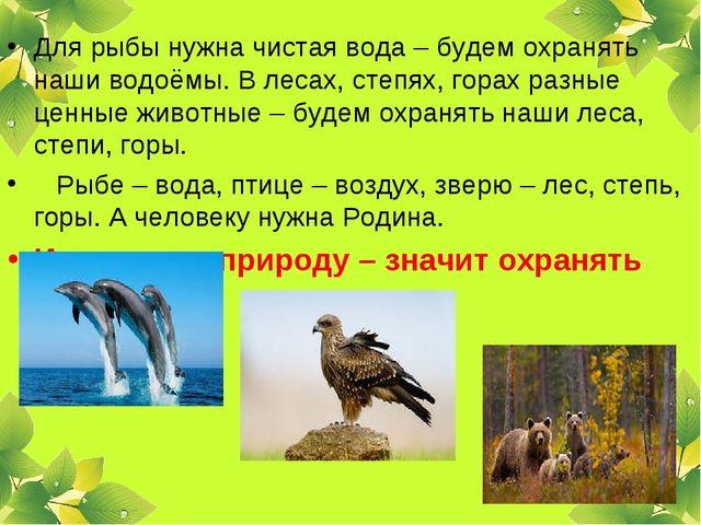 Для рыбы нужна чистая вода – будем охранять наши водоёмы. В лесах, степях, го...