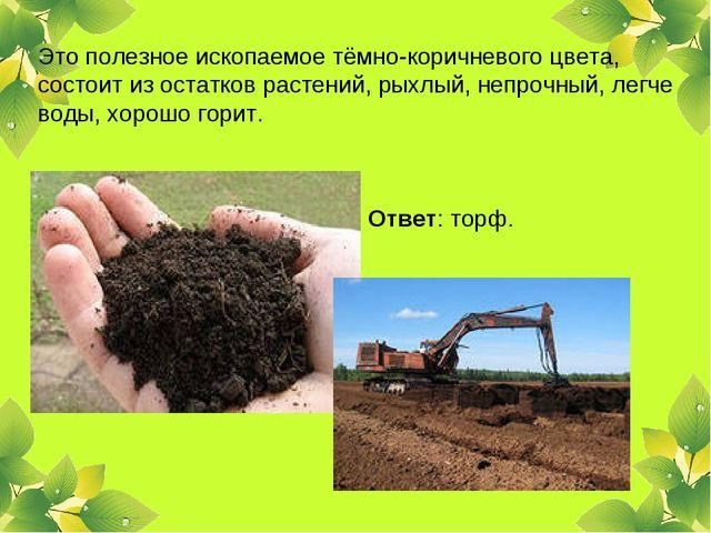 Это полезное ископаемое тёмно-коричневого цвета, состоит из остатков растений...