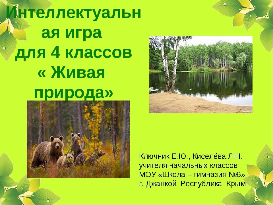 Интеллектуальная игра для 4 классов « Живая природа» Ключник Е.Ю., Киселёва Л...
