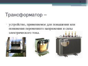 Трансформатор – устройство, применяемое для повышения или понижения переменно