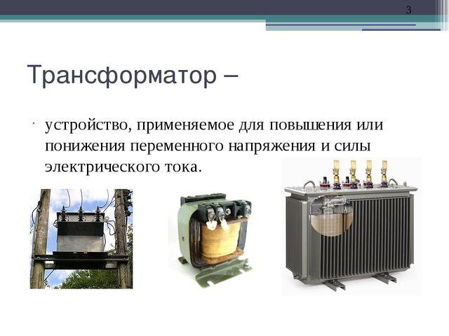 Трансформатор – устройство, применяемое для повышения или понижения переменно...