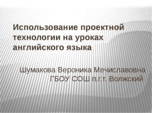 Использование проектной технологии на уроках английского языка Шумакова Верон