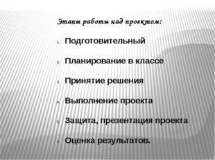 Этапы работы над проектом: Подготовительный Планирование в классе Принятие ре