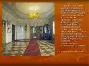 Отец Гоголя увлекался театром.В имении Трощинского для этого специально было
