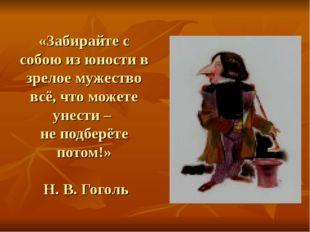 «Забирайте с собою из юности в зрелое мужество всё, что можете унести – не по