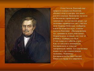 Отец Гоголя, Василий ещё попросту назывался Васютой, объявил отцу и матери,