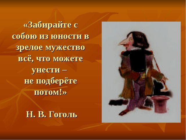 «Забирайте с собою из юности в зрелое мужество всё, что можете унести – не по...