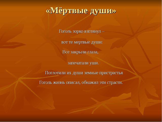 «Мёртвые души» Гоголь зорко взглянул – вот те мертвые души: Все закрыли глаза...