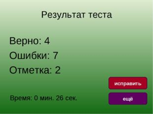 Результат теста Верно: 4 Ошибки: 7 Отметка: 2 Время: 0 мин. 26 сек. ещё испра