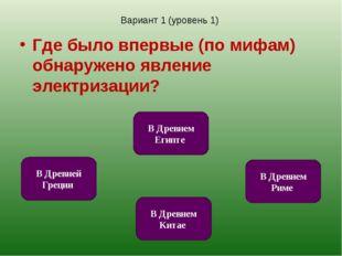 Вариант 1 (уровень 1) Где было впервые (по мифам) обнаружено явление электриз