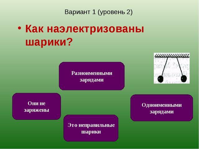 Вариант 1 (уровень 2) Как наэлектризованы шарики? Одноименными зарядами Это н...
