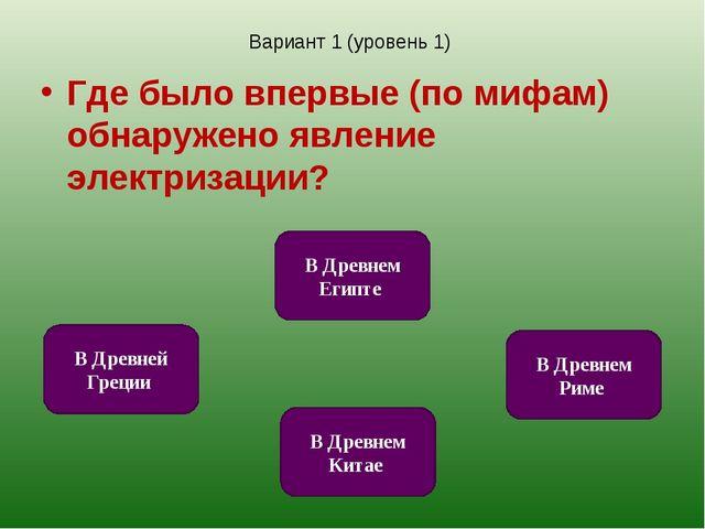 Вариант 1 (уровень 1) Где было впервые (по мифам) обнаружено явление электриз...