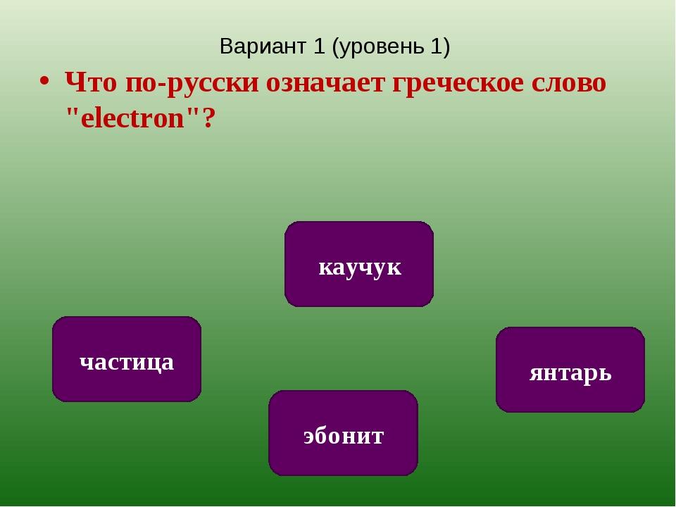 """Вариант 1 (уровень 1) Что по-русски означает греческое слово """"electron""""? янта..."""