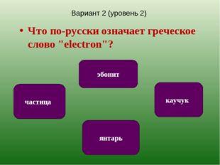 """Вариант 2 (уровень 2) Что по-русски означает греческое слово """"electron""""? янта"""