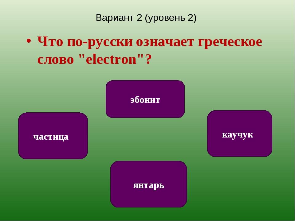 """Вариант 2 (уровень 2) Что по-русски означает греческое слово """"electron""""? янта..."""