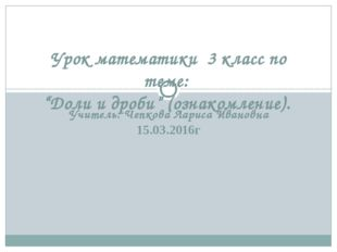 Учитель: Чепкова Лариса Ивановна 15.03.2016г Урок математики 3 класс по теме: