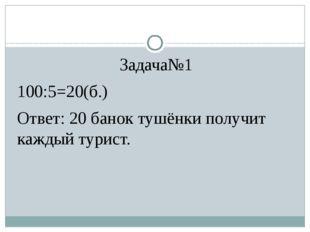 Задача№1 100:5=20(б.) Ответ: 20 банок тушёнки получит каждый турист.