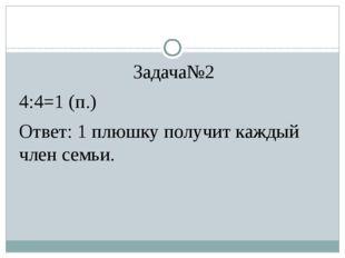 Задача№2 4:4=1 (п.) Ответ: 1 плюшку получит каждый член семьи.