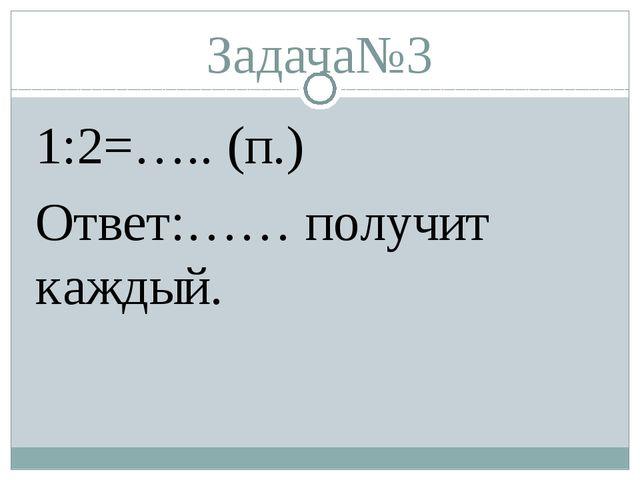 Задача№3 1:2=….. (п.) Ответ:…… получит каждый.