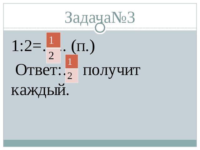 Задача№3 1:2=….. (п.) Ответ:… получит каждый. 1 2 1 2