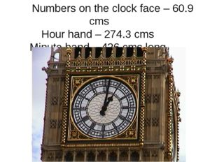 Numbers on the clock face – 60.9 cms Hour hand – 274.3 cms Minute hand – 426